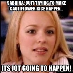 regina george fetch - Sabrina, quit trying to make cauliflower rice happen... Its jot going to happen!