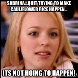 regina george fetch - Sabrina...quit trying to make cauliflower rice happen... Its not hoing to happen!