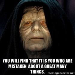Star Wars Emperor - You will find that it is you who are mistaken, about a great many things.
