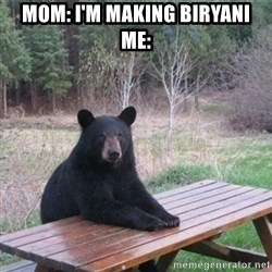 Patient Bear - mom: i'm making biryani  Me: