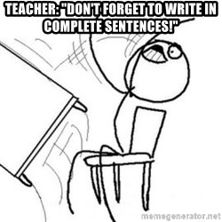"""Flip table meme - Teacher: """"DOn't forget to write in complete SENTENCES!"""""""