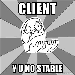 Whyyy??? - CLIENT Y U NO STABLE