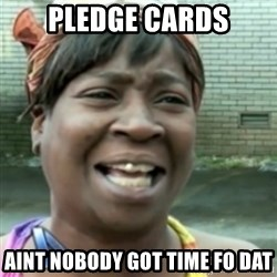 Ain't nobody got time fo dat so - pledge cards aint nobody got time fo dat