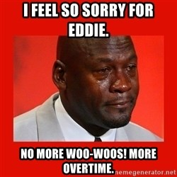crying michael jordan - I feel so sorry for Eddie.  No more woo-woos! More overtime.