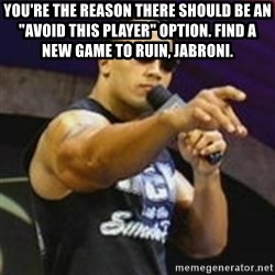 "Dwayne 'The Rock' Johnson - YOU'RE THE REASON THERE Should Be AN ""AVOID THIS PLAYER"" OPTION. FIND A NEW GAME TO RUIN, JABRONI."