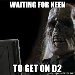 OP will surely deliver skeleton - Waiting for keen to get on D2