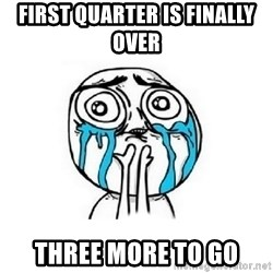 Crying face - First quarter is finally over  three more to go