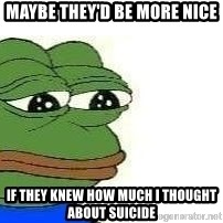 Sad Frog - Maybe they'd be more nice  If they knew how much i thought about suicide
