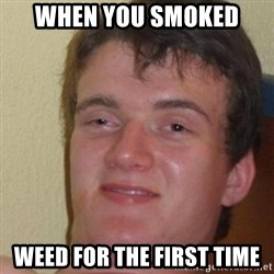 really high guy - when you smoked weed for the first time
