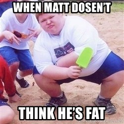 American Fat Kid - WHen matt dosen't  Think he's fat