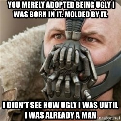 Bane - you merely adopted being ugly i was born in it. molded by it. i didn't see how ugly I was UNTIL i was already a man