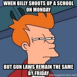 Futurama Fry - When billy shoots up a school on monday but gun laws remain the same by Friday