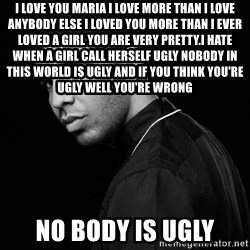 Drake quotes - i love you maria i love more than i love anybody else i loved you more than i ever loved a girl you are very pretty.i HATE WHEN A GIRL CALL HERSELF UGLY NOBODY IN THIS WORLD IS UGLY AND IF YOU THINK YOU'RE  UGLY WELL YOU'RE WRONG NO BODY IS UGLY