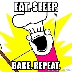 BAKE ALL OF THE THINGS! - Eat. Sleep.  Bake. Repeat.