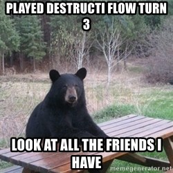Patient Bear - Played destructi flow turn 3 Look at all the friends i have