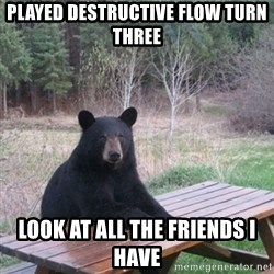 Patient Bear - Played destructive flow turn three Look at all the friends i have