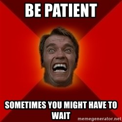 Angry Arnold - Be patient sometimes you might have to wait