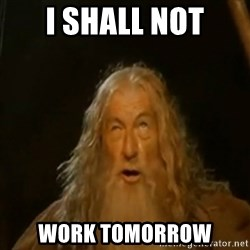 Gandalf You Shall Not Pass - I shall not work tomorrow
