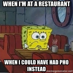 Coffee shop spongebob - When I'm at a restaurant  When I could have had Pho instead