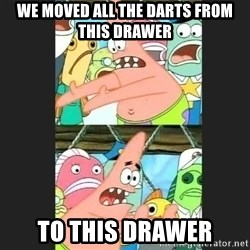 Pushing Patrick - We Moved all the darts from this drawer to this drawer