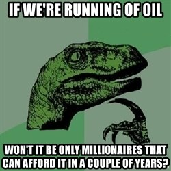 Philosoraptor - If we're running of oil won't it be only MILLIONAIRES that can afford it in a couple of years?