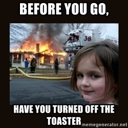 burning house girl - before you go, have you turned off the toaster