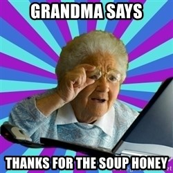 old lady - grandma says thanks for the soup honey