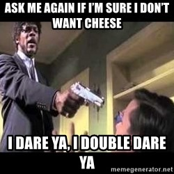 Say what again - Ask me again if i'm sure i don't want cheese I dare ya, i double dare ya