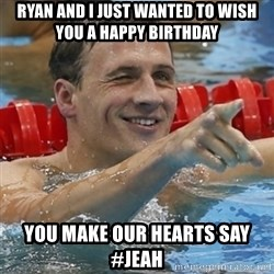 Ryan Lochte - Ryan and I just wanted to wish you a happy birthday you make our hearts say #jeah