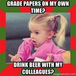 dafuq girl - Grade papers on my own time? drink beer with my colleagues?