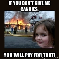 burning house girl - If you don't give me candies, You will pay for that!