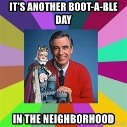 mr rogers  - IT'S another BOOT-A-ble day In the neighborhood