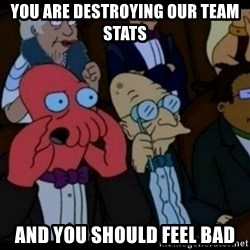 You should Feel Bad - You are destroying our team stats and you should feel bad