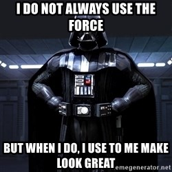 Darth Vader - I do not always use the force but when i do, i use to me make look great