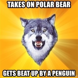 Courage Wolf - takes on polar bear gets beat up by a penguin