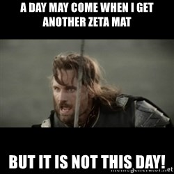 But it is not this Day ARAGORN - a day may come when i get another zeta mat but it is not this day!