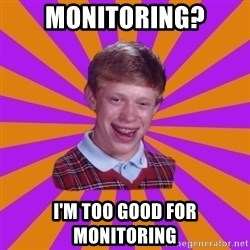 Unlucky Brian Strikes Again - Monitoring? I'm too good for monitoring