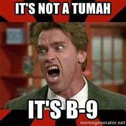 Arnold Schwarzenegger 1 - it's not a tumah it's b-9