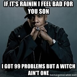 Jay Z problem - if it's rainin i feel bad for you son i got 99 problems but a witch ain't one