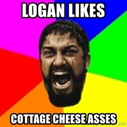 sparta - Logan likes  cottage cheese asses