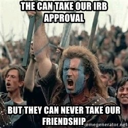 Brave Heart Freedom - The can take our IRB approval but they can never take our friendship