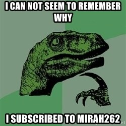 Philosoraptor - i can not seem to remember why i subscribed to mirah262