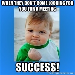 yes baby 2 - When they don't come looking for you for a meeting success!