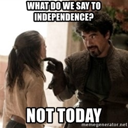 Not today arya - What do we say to independence? NOt today