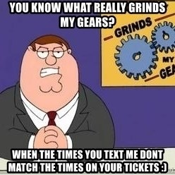 Grinds My Gears Peter Griffin - YOU KNOW WHAT REALLY GRINDS MY GEARS? WHEN THE TIMES YOU TEXT ME DONT MATCH THE TIMES ON YOUR TICKETS :)