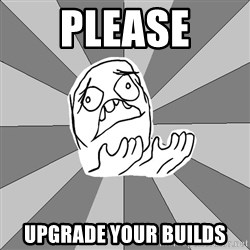 Whyyy??? - PLEASE upgrade your builds