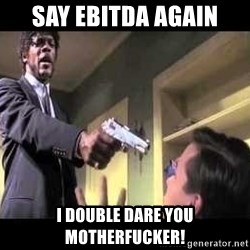 Say what again - say EBITDA again I double dare you motherfucker!