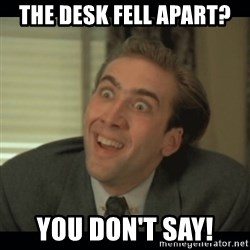 Nick Cage - the desk fell apart? you don't say!