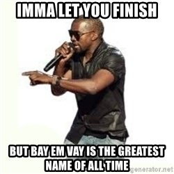 Imma Let you finish kanye west - IMMA Let you finish BUT Bay Em Vay is the greatest name of all time