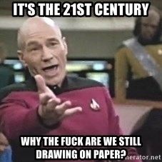 Picard Wtf - It's the 21st century why the fuck are we still drawing on paper?